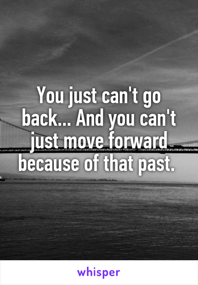 You just can't go back... And you can't just move forward because of that past.