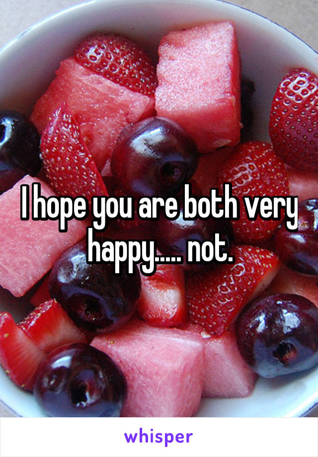 I hope you are both very happy..... not.