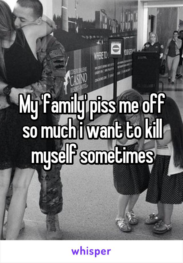 My 'family' piss me off so much i want to kill myself sometimes