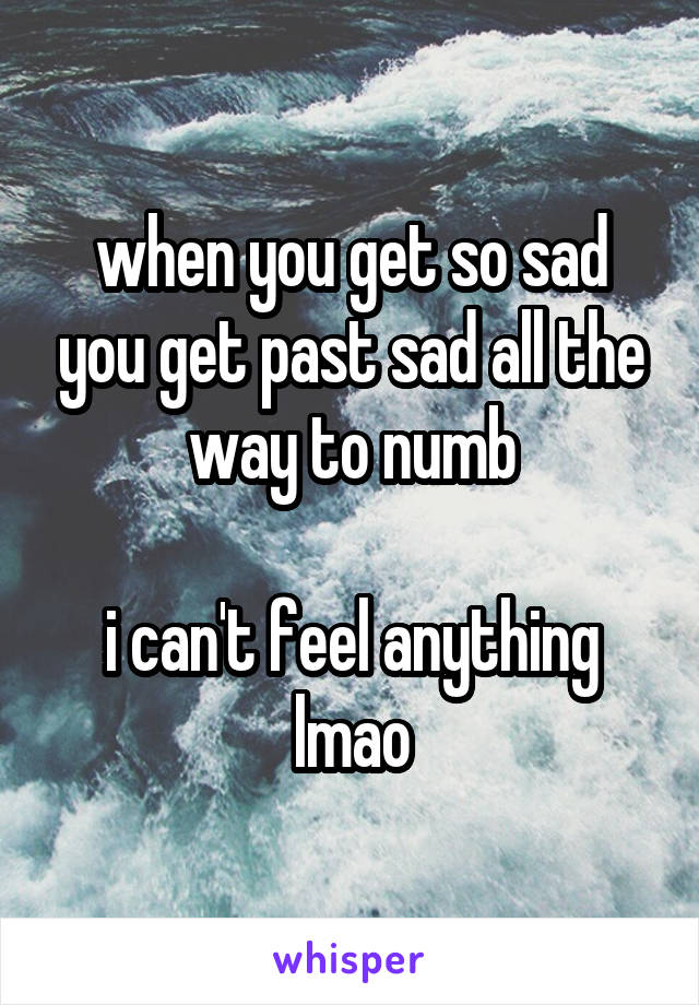 when you get so sad you get past sad all the way to numb  i can't feel anything lmao