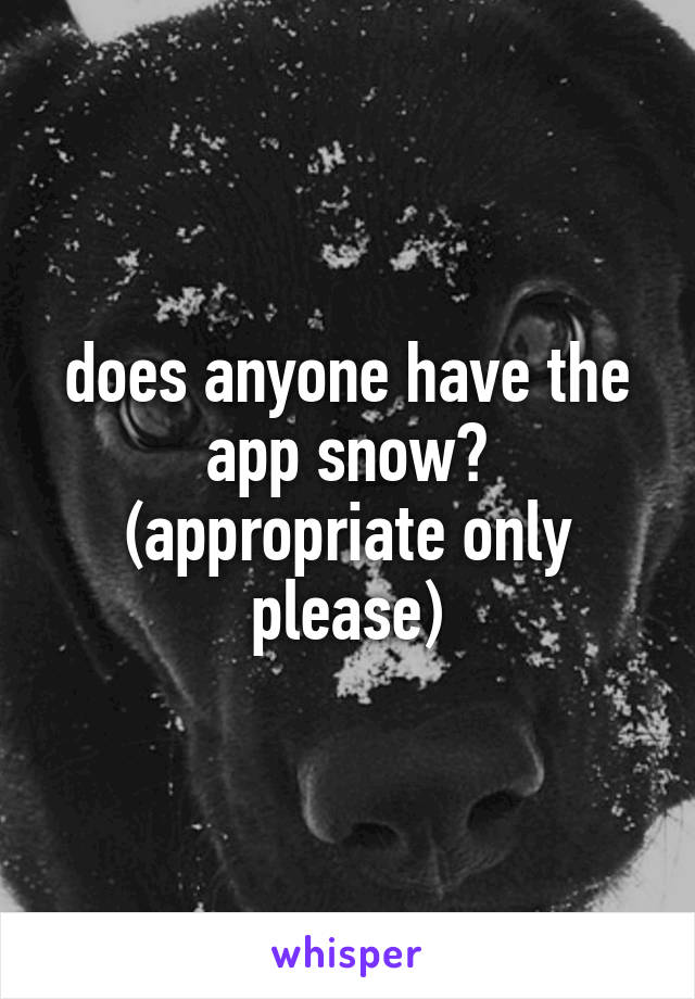 does anyone have the app snow? (appropriate only please)