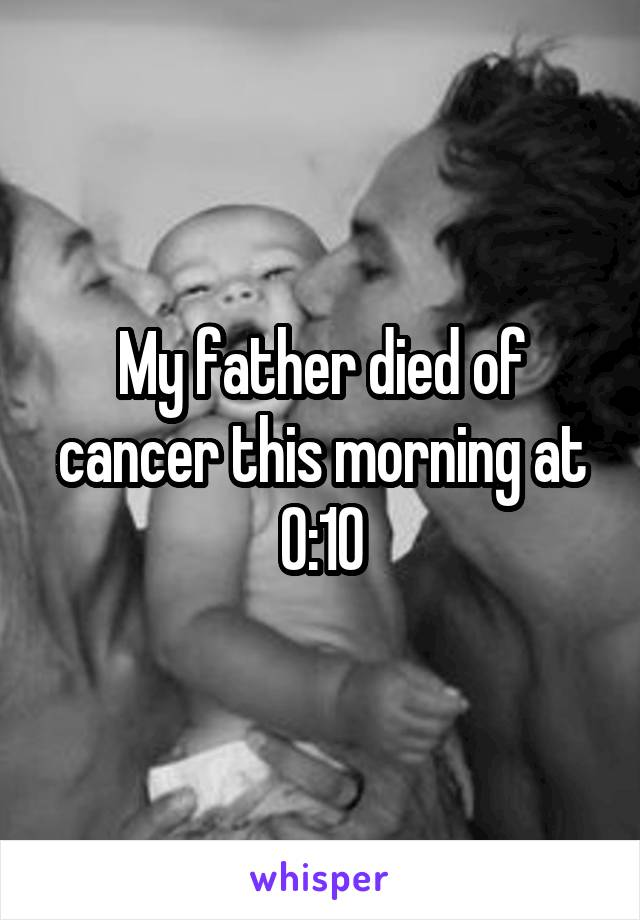 My father died of cancer this morning at 0:10