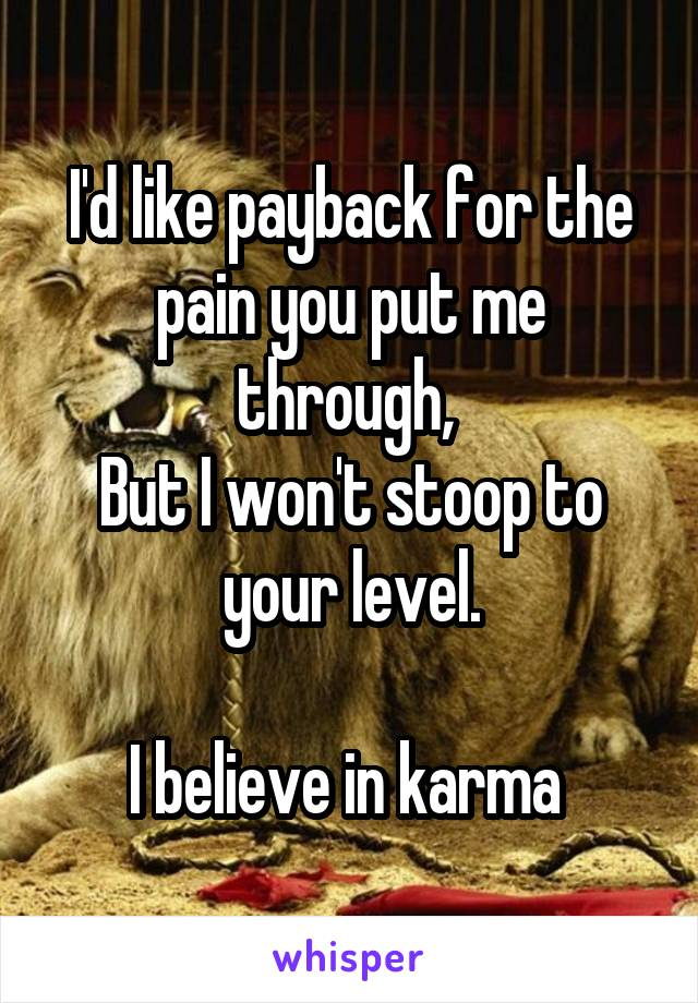 I'd like payback for the pain you put me through,  But I won't stoop to your level.  I believe in karma