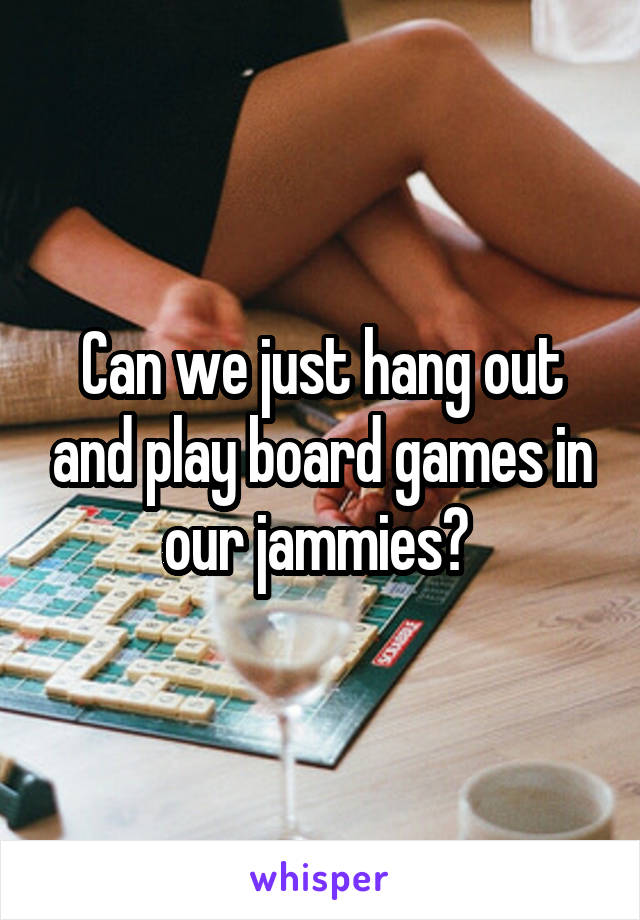 Can we just hang out and play board games in our jammies?