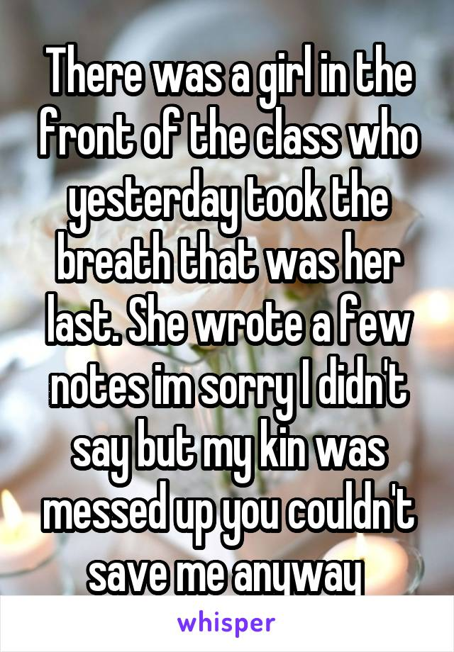 There was a girl in the front of the class who yesterday took the breath that was her last. She wrote a few notes im sorry I didn't say but my kin was messed up you couldn't save me anyway