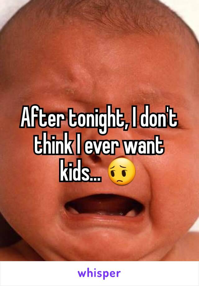 After tonight, I don't think I ever want kids... 😔