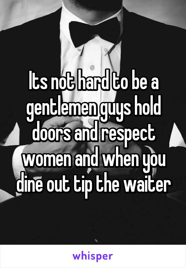 Its not hard to be a gentlemen guys hold doors and respect women and when you dine out tip the waiter