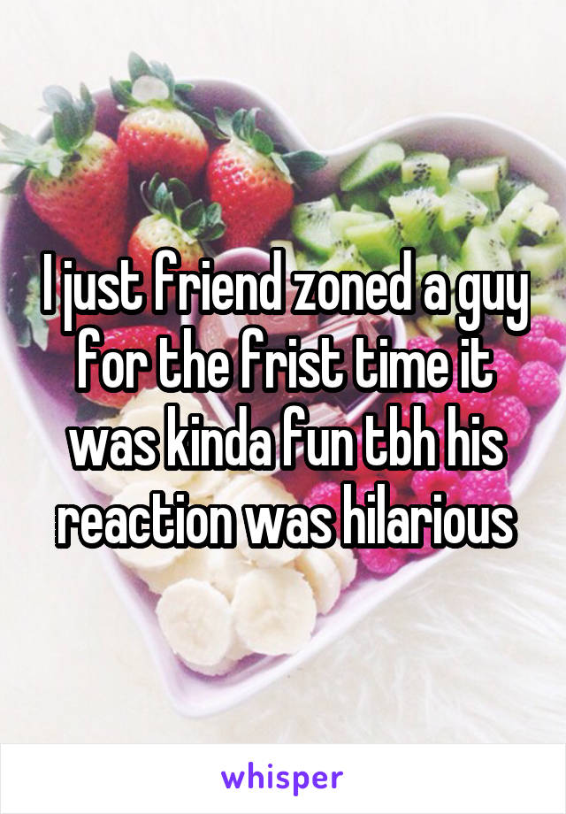 I just friend zoned a guy for the frist time it was kinda fun tbh his reaction was hilarious
