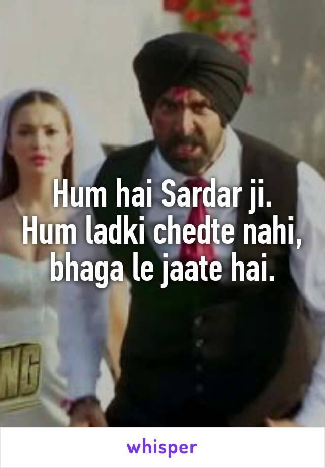 Hum hai Sardar ji. Hum ladki chedte nahi,  bhaga le jaate hai.