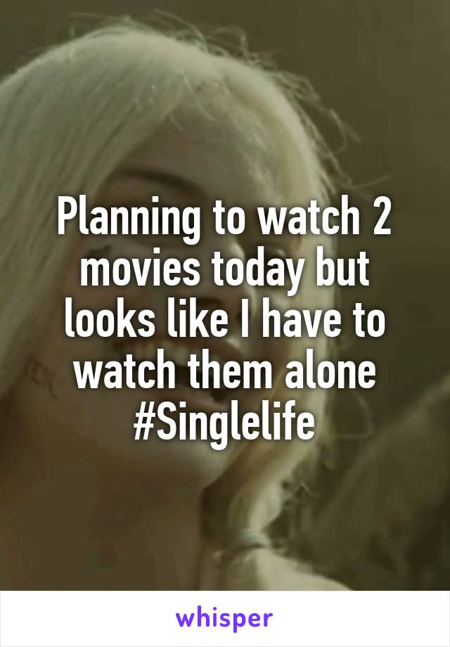 Planning to watch 2 movies today but looks like I have to watch them alone #Singlelife