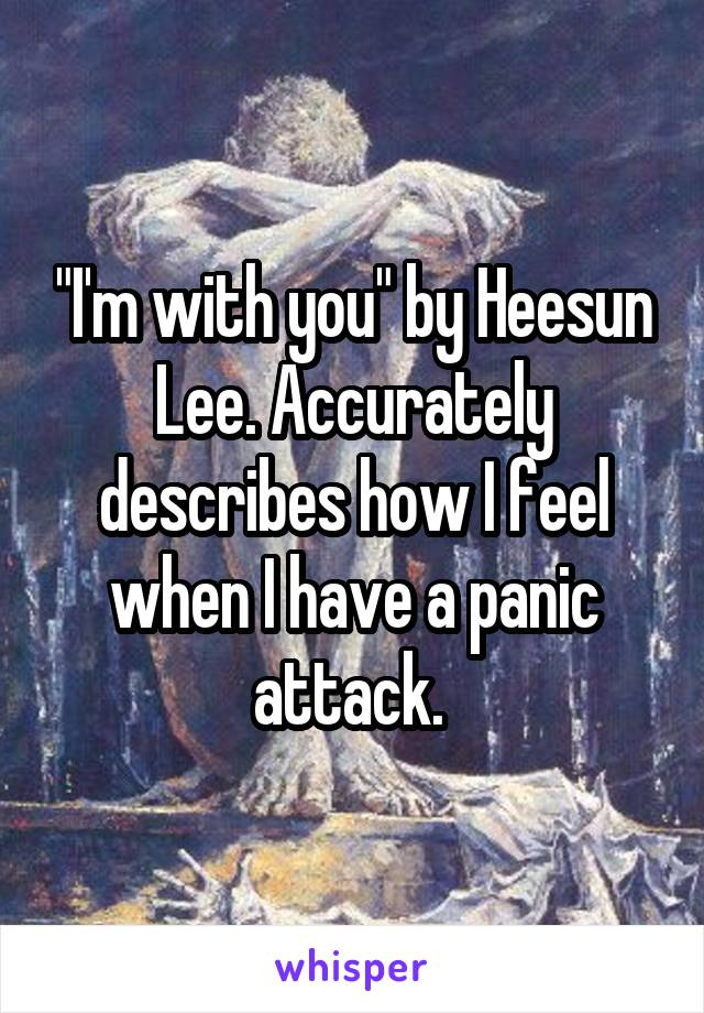 """""""I'm with you"""" by Heesun Lee. Accurately describes how I feel when I have a panic attack."""