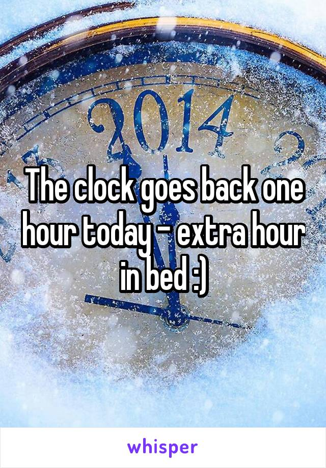 The clock goes back one hour today - extra hour in bed :)