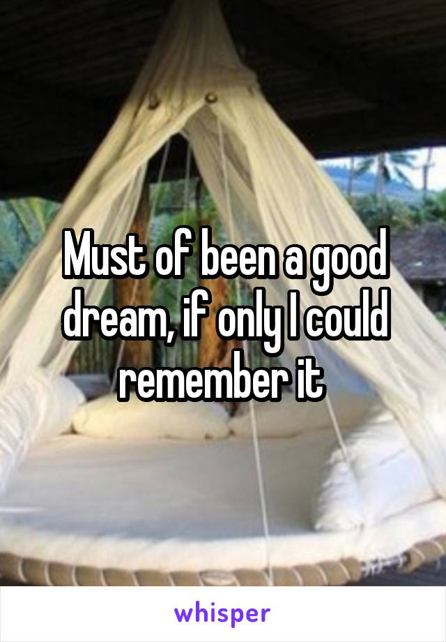 Must of been a good dream, if only I could remember it