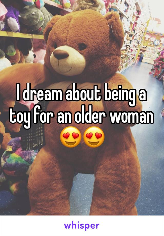 I dream about being a toy for an older woman 😍😍