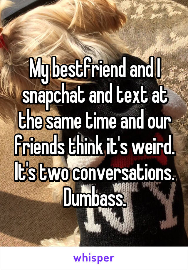 My bestfriend and I snapchat and text at the same time and our friends think it's weird. It's two conversations. Dumbass.