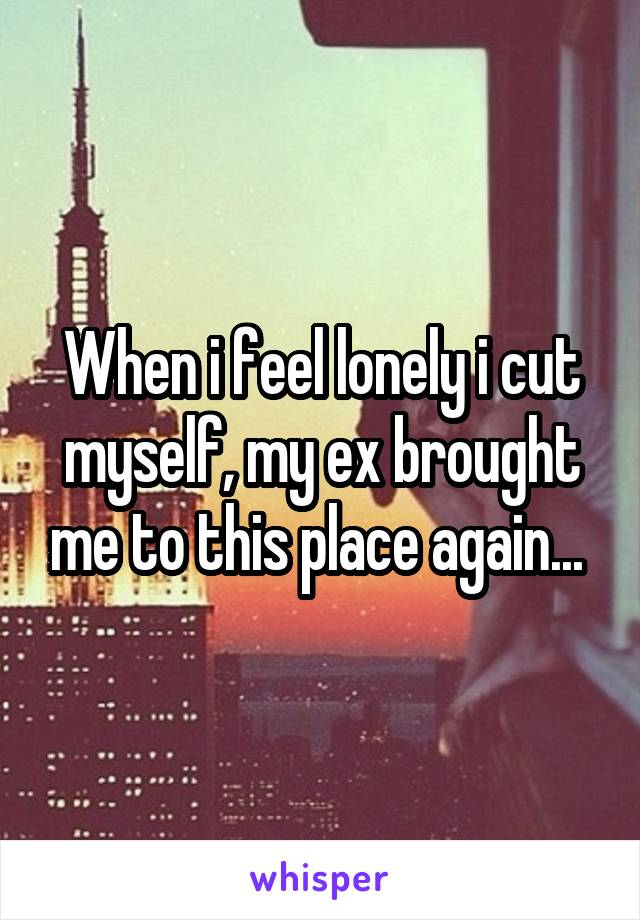 When i feel lonely i cut myself, my ex brought me to this place again...