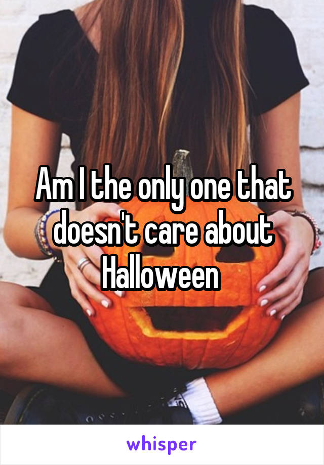 Am I the only one that doesn't care about Halloween