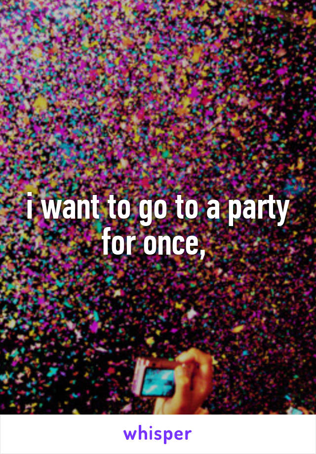 i want to go to a party for once,