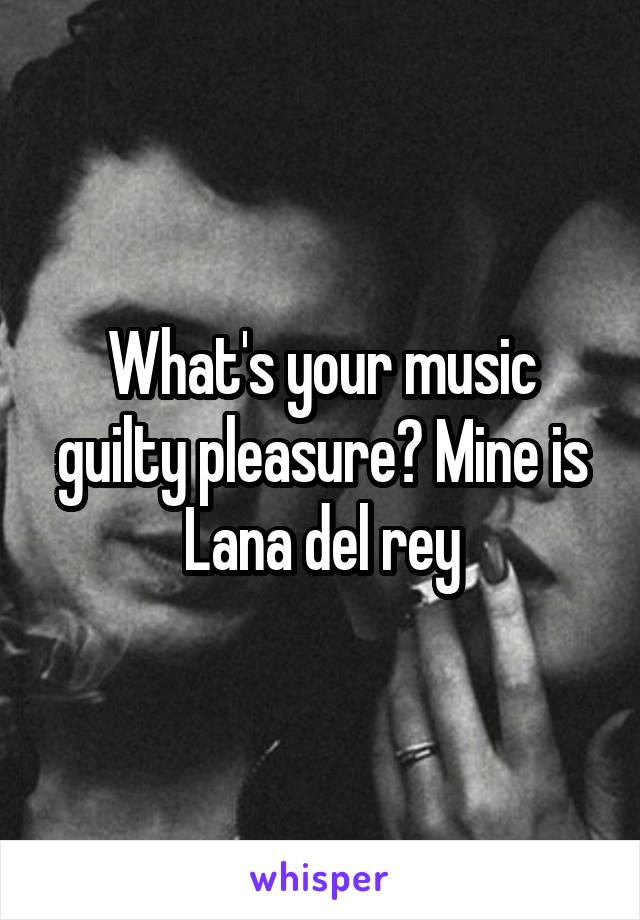What's your music guilty pleasure? Mine is Lana del rey