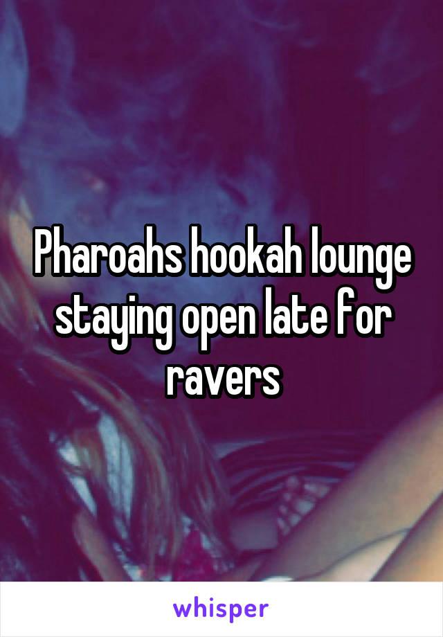 Pharoahs hookah lounge staying open late for ravers