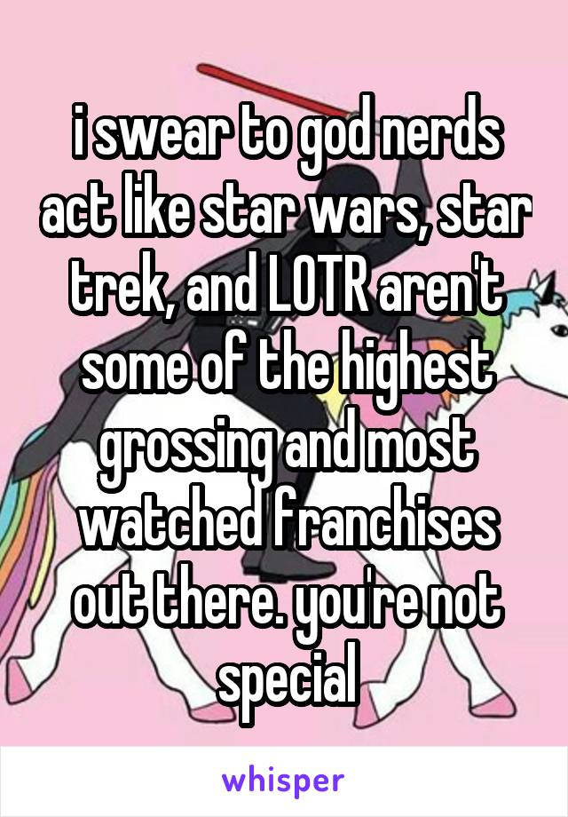 i swear to god nerds act like star wars, star trek, and LOTR aren't some of the highest grossing and most watched franchises out there. you're not special