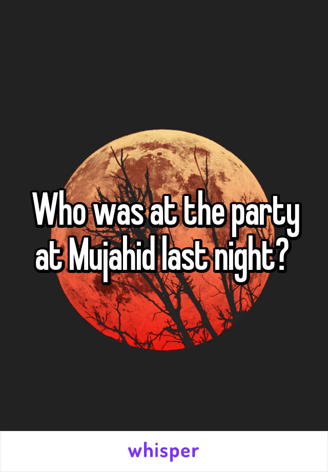 Who was at the party at Mujahid last night?