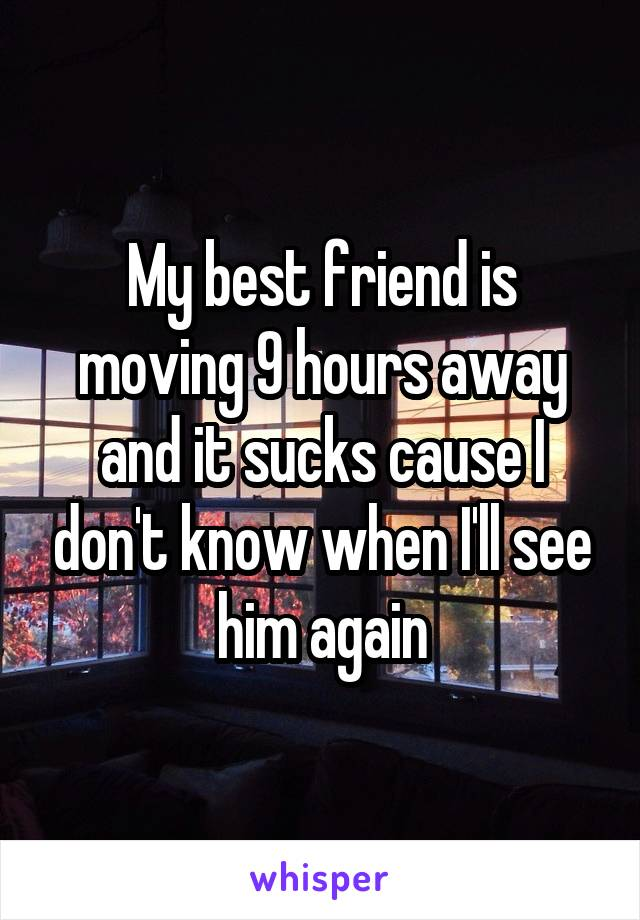 My best friend is moving 9 hours away and it sucks cause I don't know when I'll see him again
