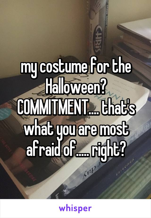 my costume for the Halloween? COMMITMENT.... that's what you are most afraid of..... right?