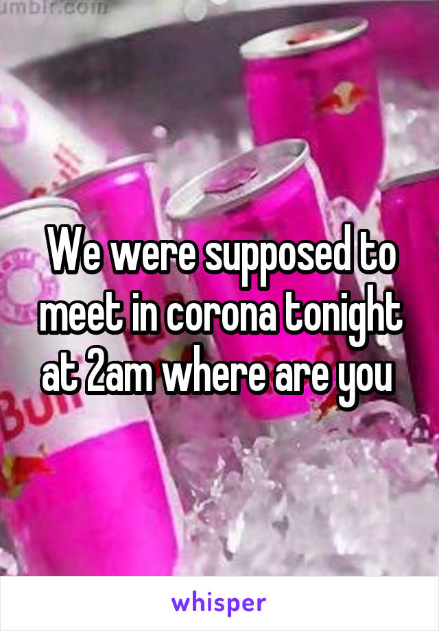 We were supposed to meet in corona tonight at 2am where are you