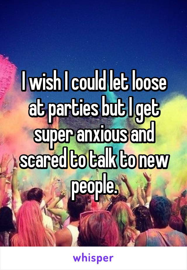 I wish I could let loose at parties but I get super anxious and scared to talk to new people.