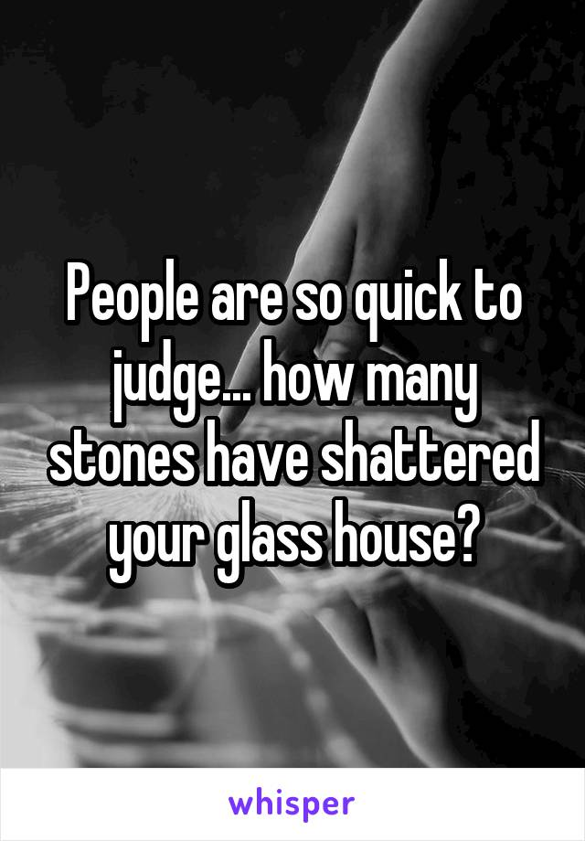 People are so quick to judge... how many stones have shattered your glass house?