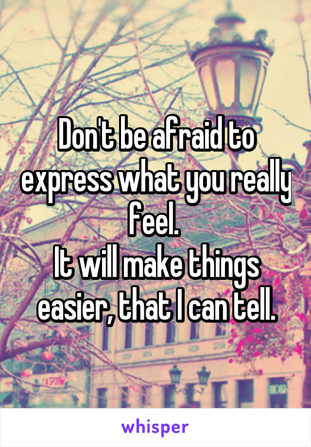 Don't be afraid to express what you really feel.  It will make things easier, that I can tell.