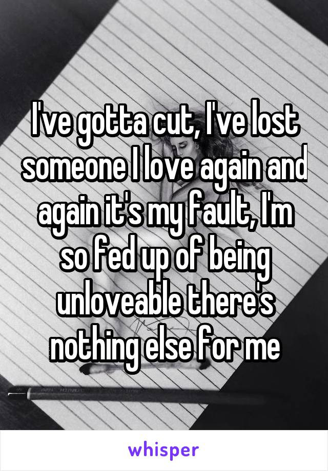 I've gotta cut, I've lost someone I love again and again it's my fault, I'm so fed up of being unloveable there's nothing else for me