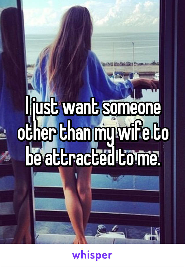 I just want someone other than my wife to be attracted to me.
