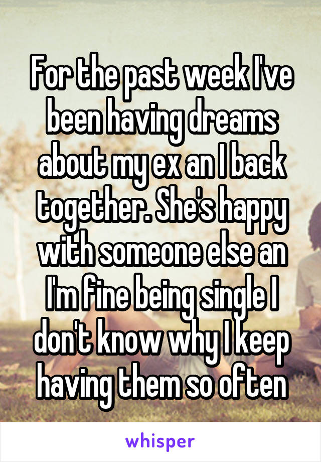 For the past week I've been having dreams about my ex an I back together. She's happy with someone else an I'm fine being single I don't know why I keep having them so often