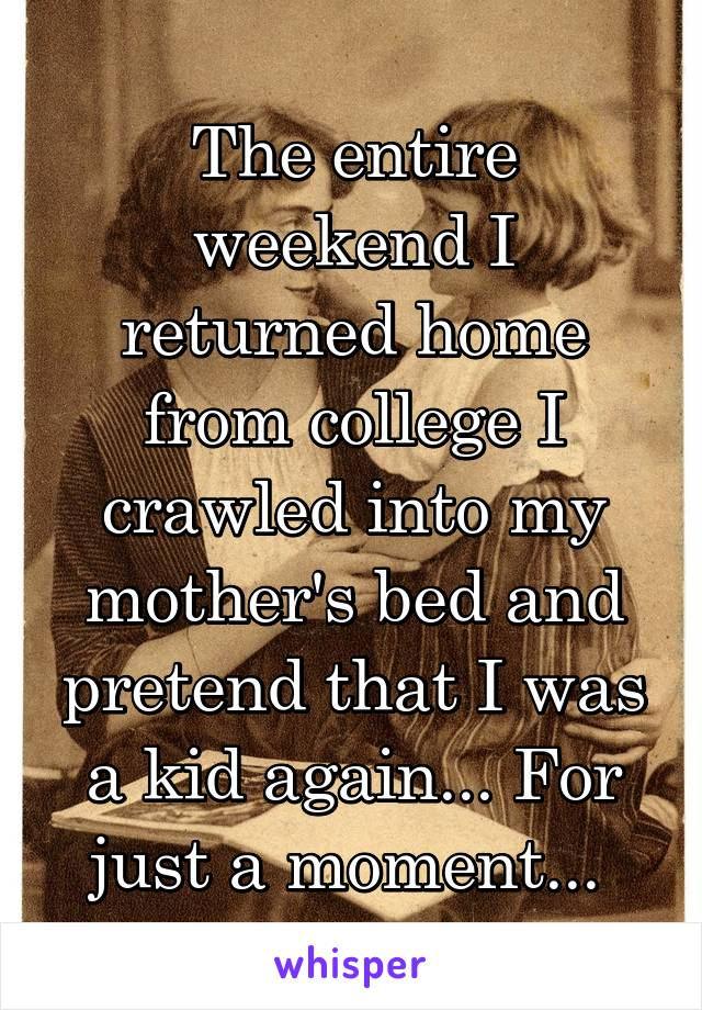 The entire weekend I returned home from college I crawled into my mother's bed and pretend that I was a kid again... For just a moment...