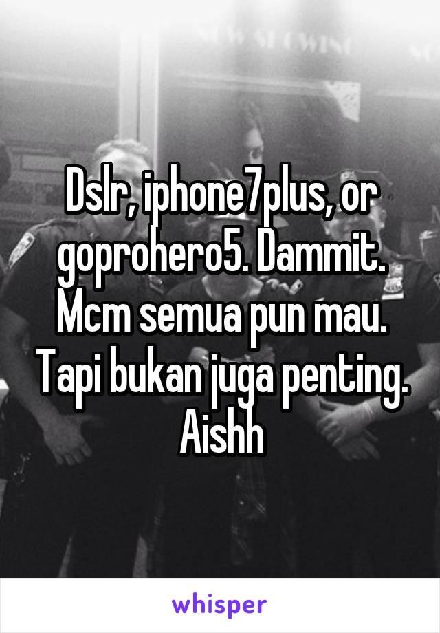 Dslr, iphone7plus, or goprohero5. Dammit. Mcm semua pun mau. Tapi bukan juga penting. Aishh