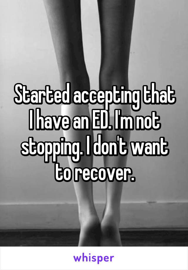 Started accepting that I have an ED. I'm not stopping. I don't want to recover.