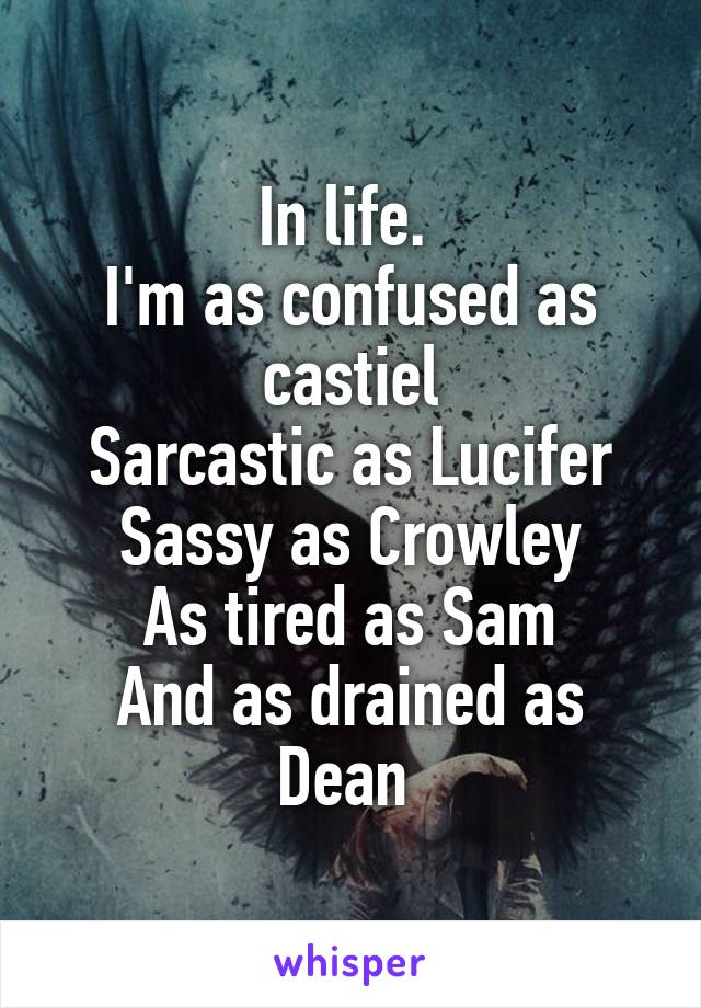 In life.  I'm as confused as castiel Sarcastic as Lucifer Sassy as Crowley As tired as Sam And as drained as Dean