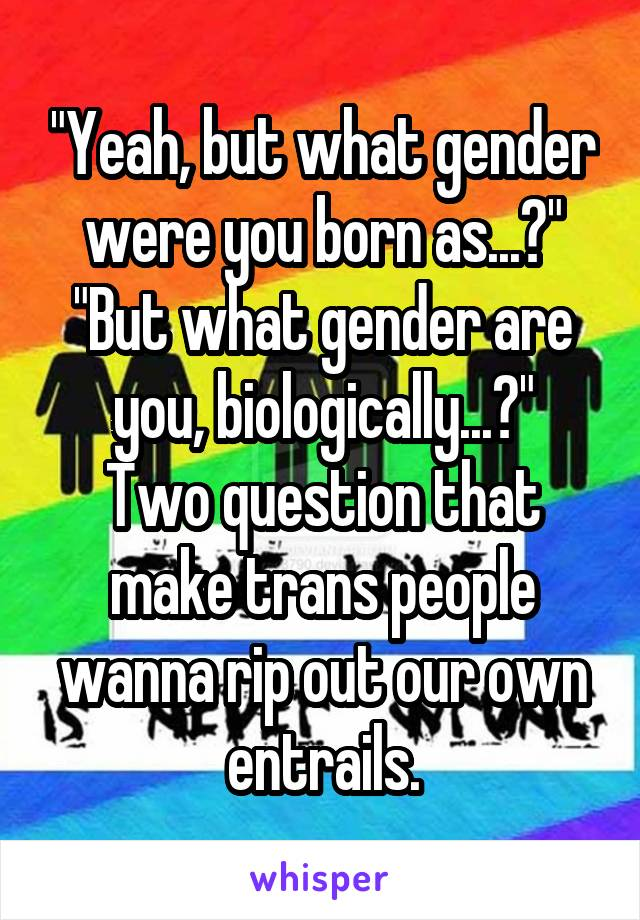 """""""Yeah, but what gender were you born as...?"""" """"But what gender are you, biologically...?"""" Two question that make trans people wanna rip out our own entrails."""