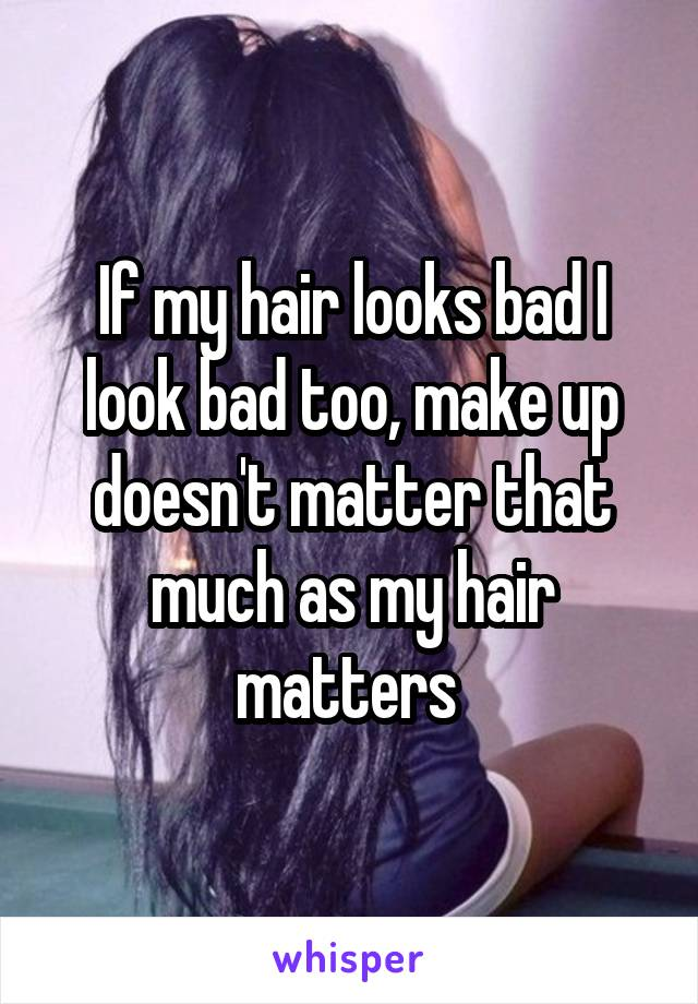 If my hair looks bad I look bad too, make up doesn't matter that much as my hair matters
