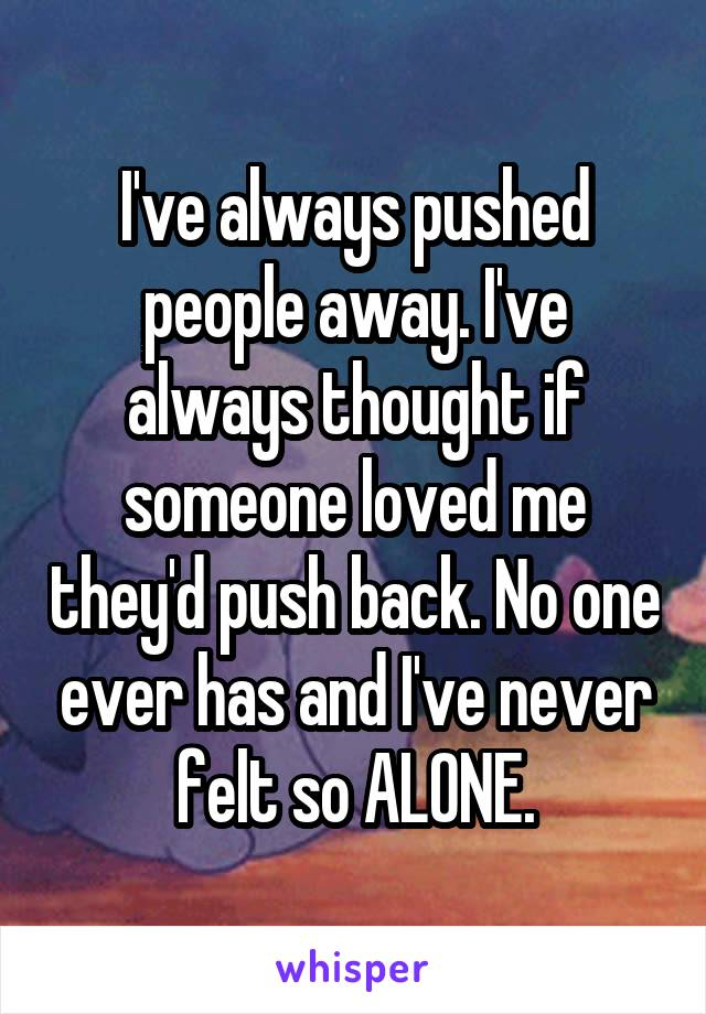 I've always pushed people away. I've always thought if someone loved me they'd push back. No one ever has and I've never felt so ALONE.