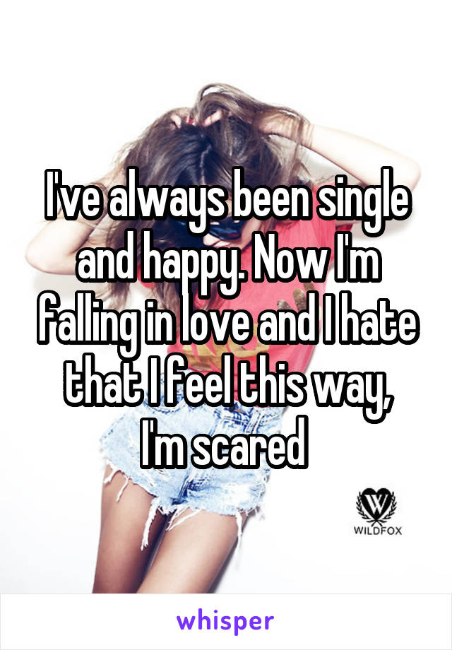 I've always been single and happy. Now I'm falling in love and I hate that I feel this way, I'm scared