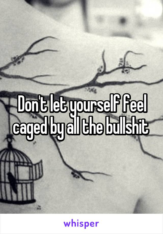 Don't let yourself feel caged by all the bullshit