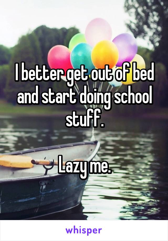 I better get out of bed and start doing school stuff.  Lazy me.