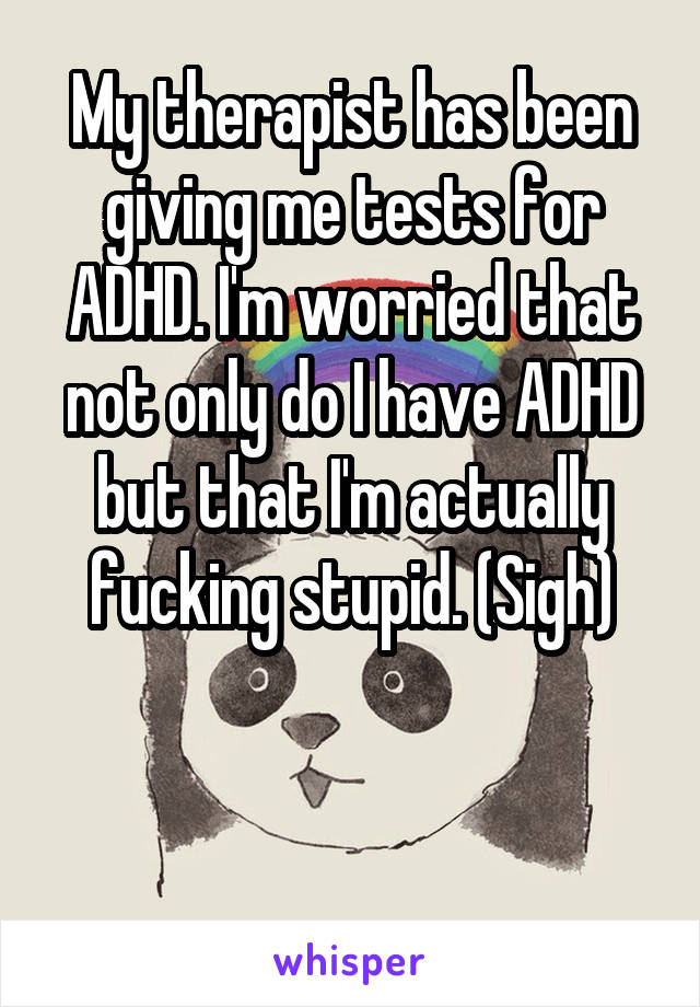 My therapist has been giving me tests for ADHD. I'm worried that not only do I have ADHD but that I'm actually fucking stupid. (Sigh)