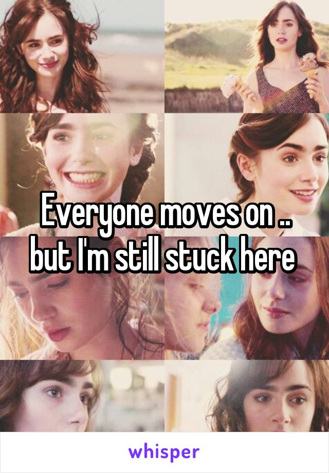 Everyone moves on .. but I'm still stuck here