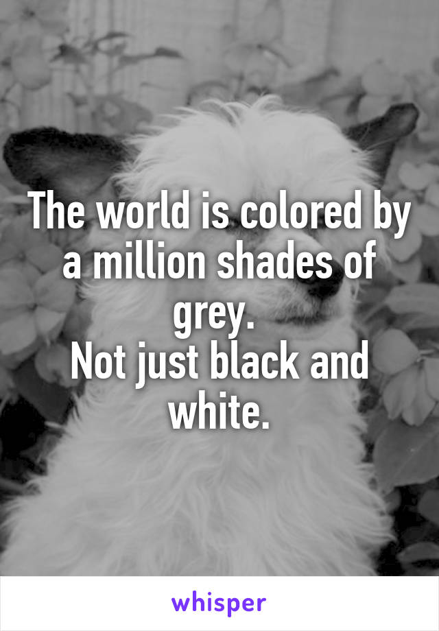The world is colored by a million shades of grey.  Not just black and white.
