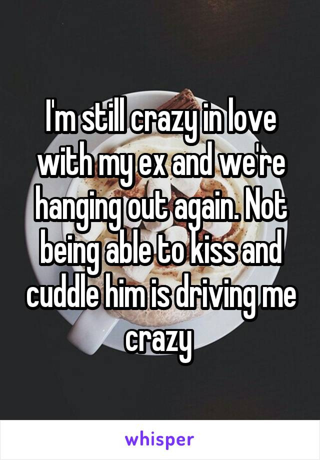 I'm still crazy in love with my ex and we're hanging out again. Not being able to kiss and cuddle him is driving me crazy