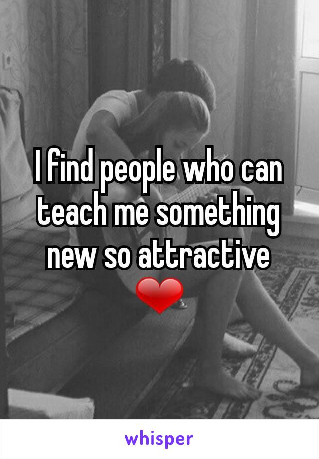 I find people who can teach me something new so attractive ❤